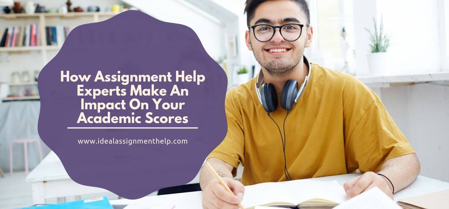 How Assignment Help Experts Make An Impact On Your Academic Scores