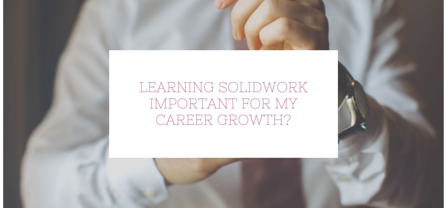 Is Learning Solidwork Important For My Career Growth?